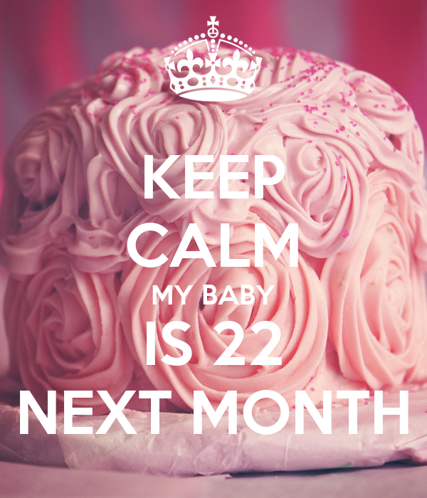 KEEP CALM MY BABY IS 22 NEXT MONTH