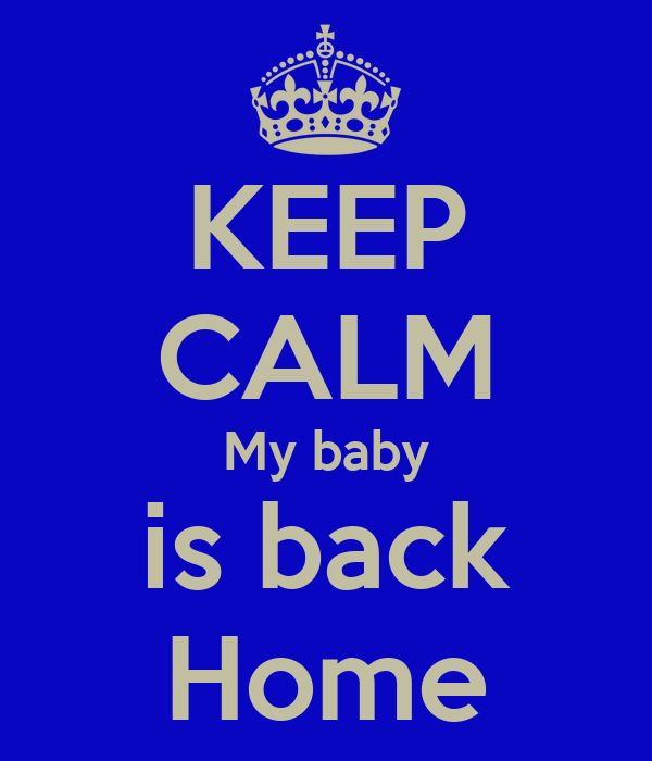 KEEP CALM My baby is back Home
