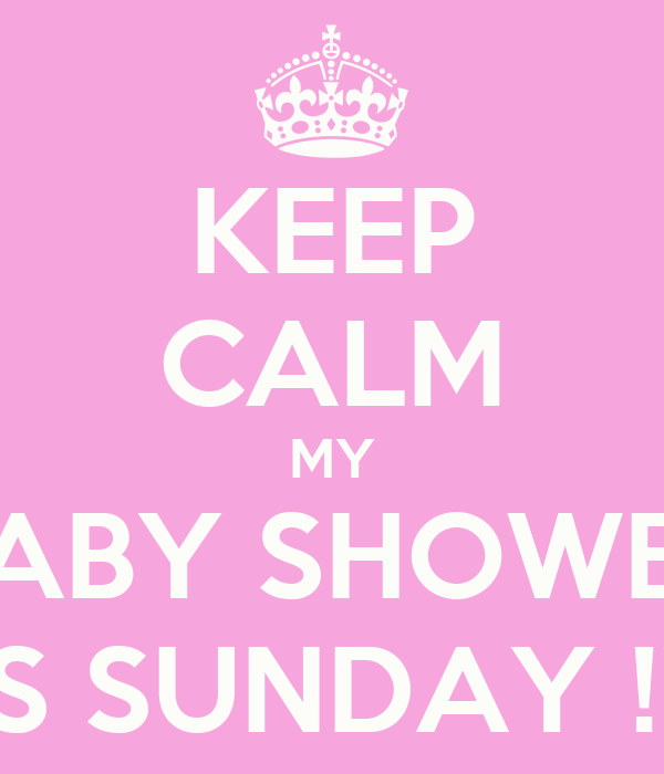 KEEP CALM MY BABY SHOWER IS SUNDAY !!!