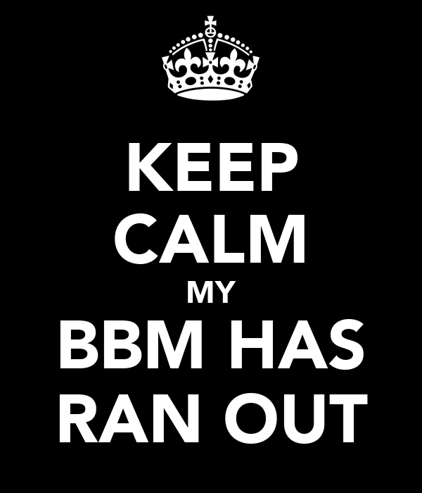 KEEP CALM MY BBM HAS RAN OUT