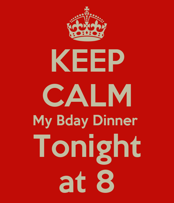 KEEP CALM My Bday Dinner  Tonight at 8