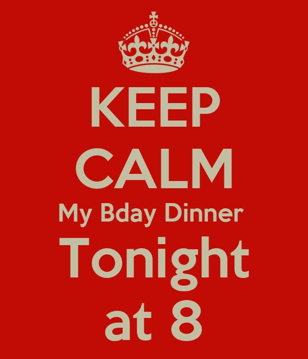 KEEP CALM My Bday Dinner  Tonight at 8