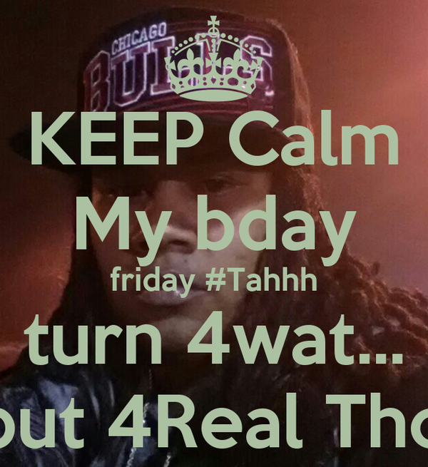 KEEP Calm My bday friday #Tahhh turn 4wat... but 4Real Tho