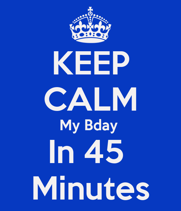 KEEP CALM My Bday  In 45  Minutes