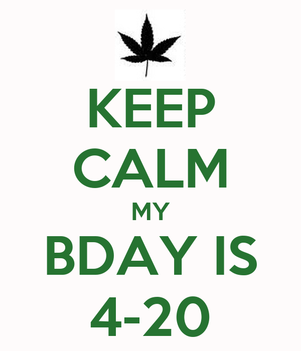 KEEP CALM MY BDAY IS 4-20