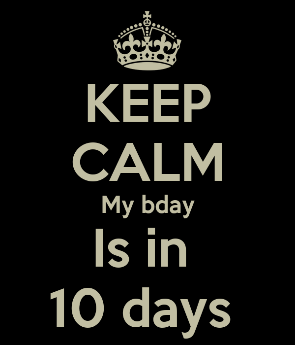 KEEP CALM My bday Is in  10 days
