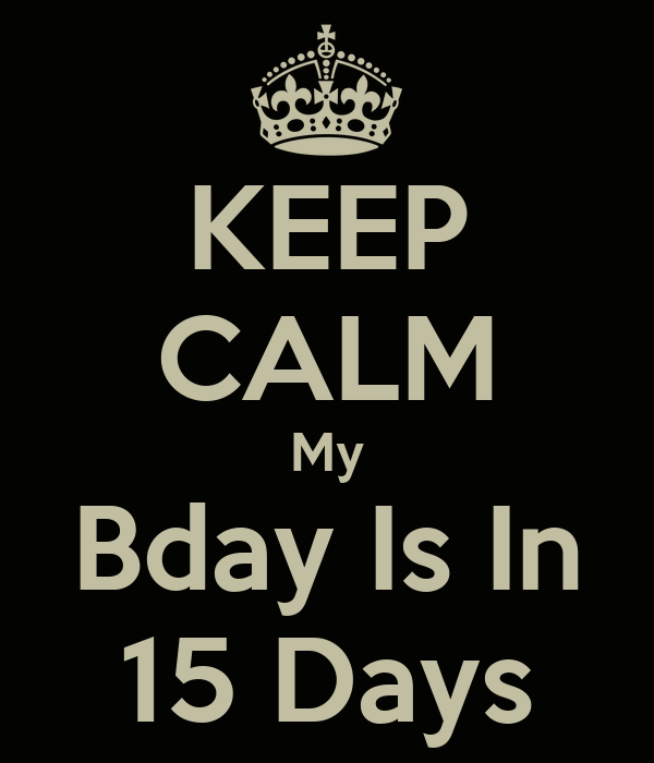 KEEP CALM My Bday Is In 15 Days