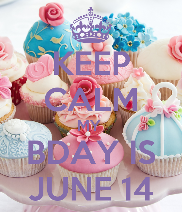 KEEP CALM MY  BDAY IS JUNE 14
