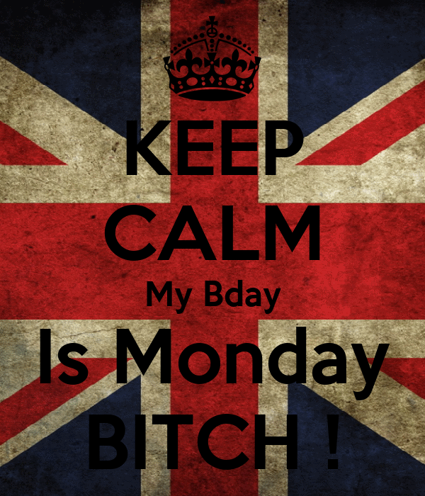 KEEP CALM My Bday Is Monday BITCH !