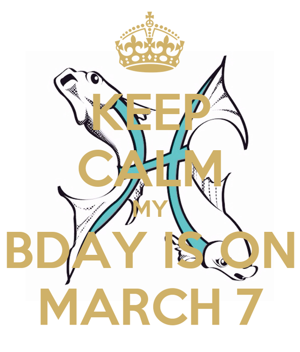 KEEP CALM MY BDAY IS ON MARCH 7