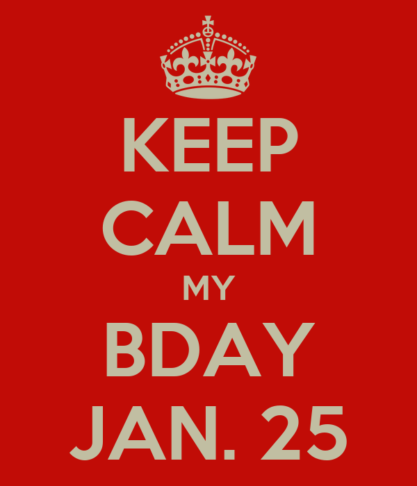 KEEP CALM MY BDAY JAN. 25