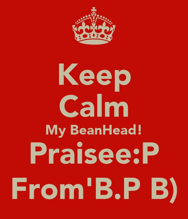 Keep Calm My BeanHead! Praisee:P From'B.P B)
