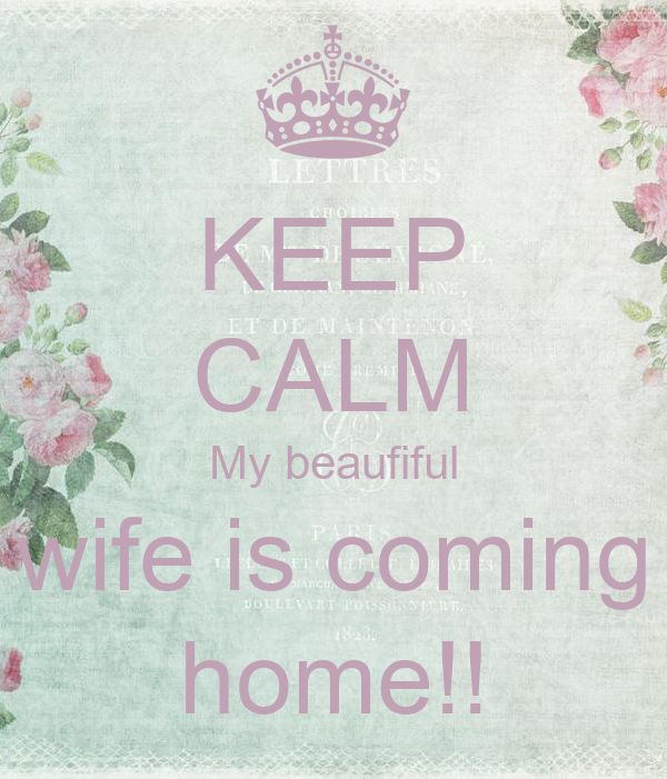 KEEP CALM My beaufiful wife is coming home!!
