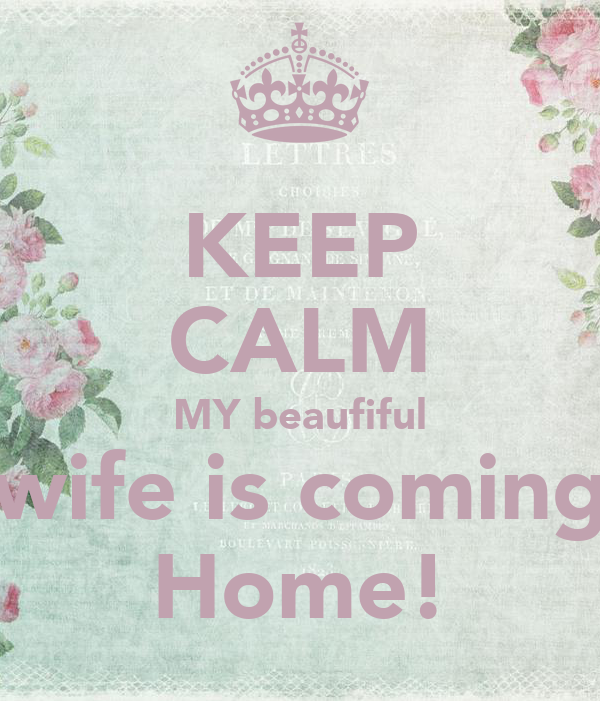 KEEP CALM MY beaufiful wife is coming Home!