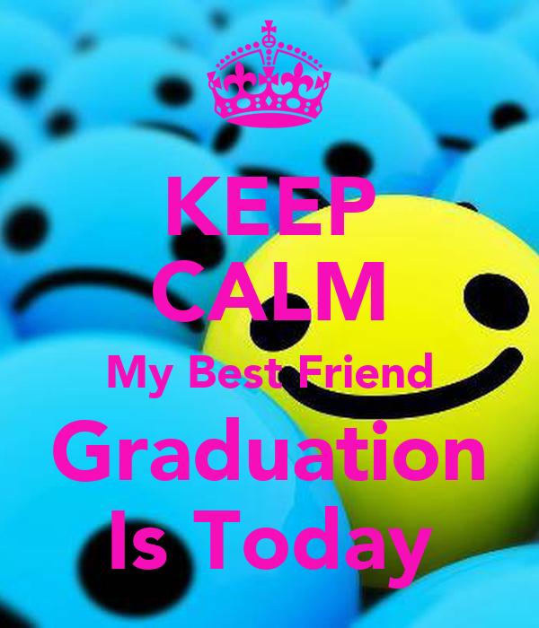 KEEP CALM My Best Friend Graduation Is Today