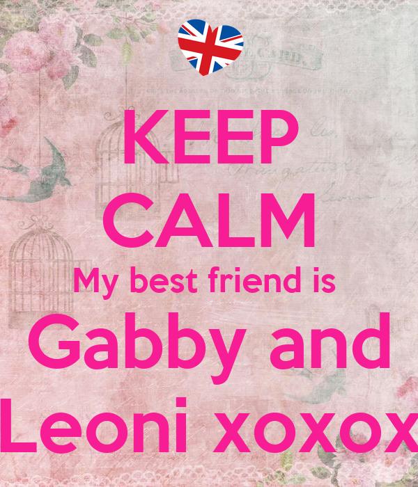 KEEP CALM My best friend is  Gabby and Leoni xoxox