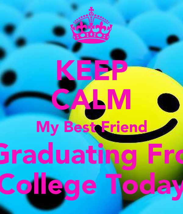 KEEP CALM My Best Friend Is Graduating From  College Today