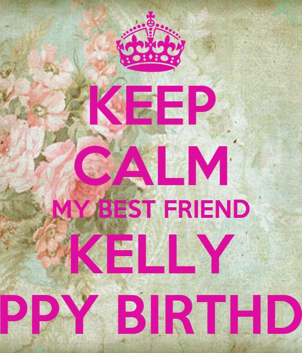 KEEP CALM MY BEST FRIEND KELLY HAPPY BIRTHDAY