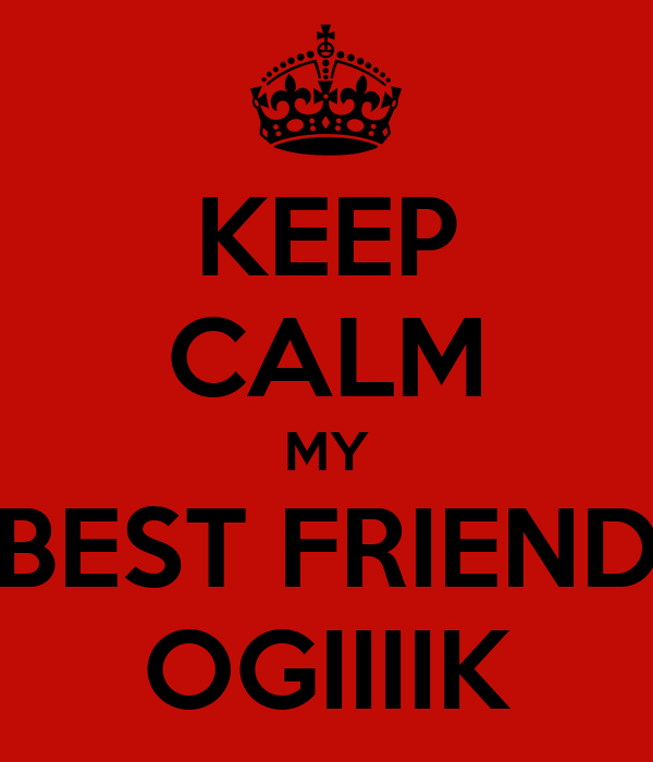 KEEP CALM MY BEST FRIEND OGIIIIK