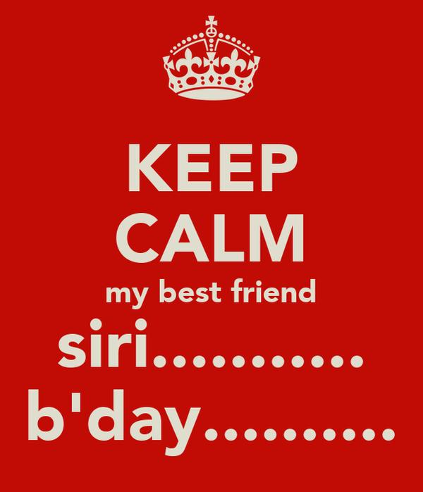 KEEP CALM my best friend siri........... b'day..........