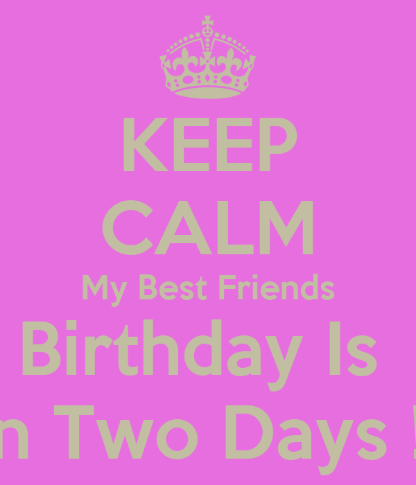 KEEP CALM My Best Friends Birthday Is  In Two Days !