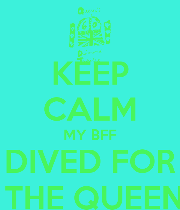 KEEP CALM MY BFF DIVED FOR  THE QUEEN