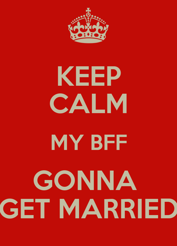 KEEP CALM MY BFF GONNA  GET MARRIED