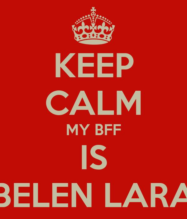 KEEP CALM MY BFF IS BELEN LARA