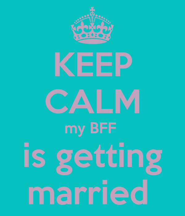 KEEP CALM my BFF  is getting married