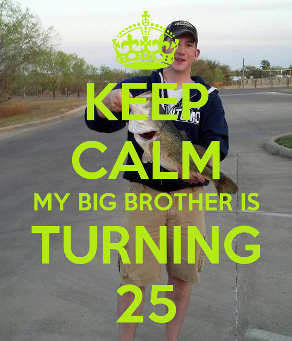 KEEP CALM MY BIG BROTHER IS TURNING 25