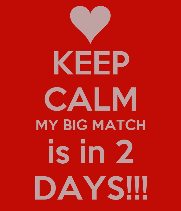 KEEP CALM MY BIG MATCH is in 2 DAYS!!!