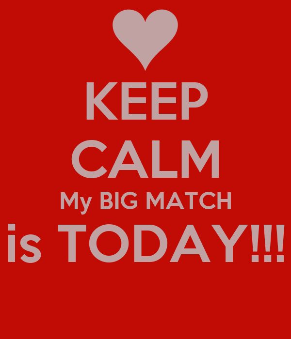 KEEP CALM My BIG MATCH is TODAY!!!