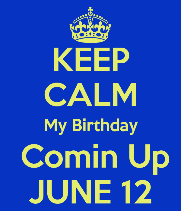KEEP CALM My Birthday  Comin Up JUNE 12