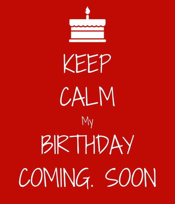 KEEP CALM My BIRTHDAY COMING. SOON