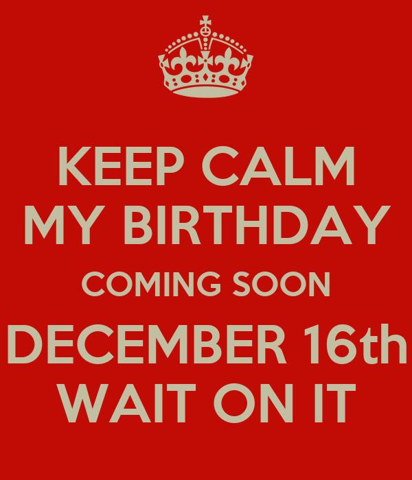 KEEP CALM MY BIRTHDAY COMING SOON DECEMBER 16th WAIT ON IT