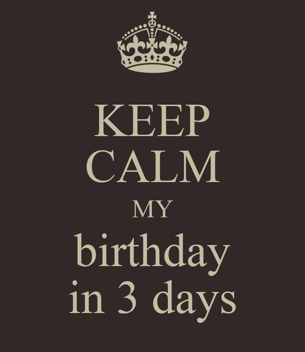 KEEP CALM MY birthday in 3 days
