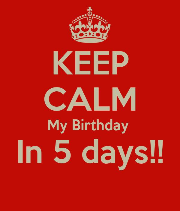 KEEP CALM My Birthday  In 5 days!!