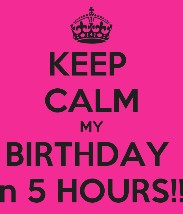 KEEP  CALM MY BIRTHDAY  In 5 HOURS!!!