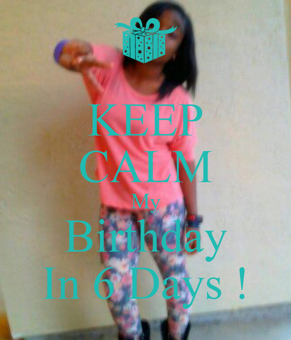 KEEP CALM My Birthday In 6 Days !