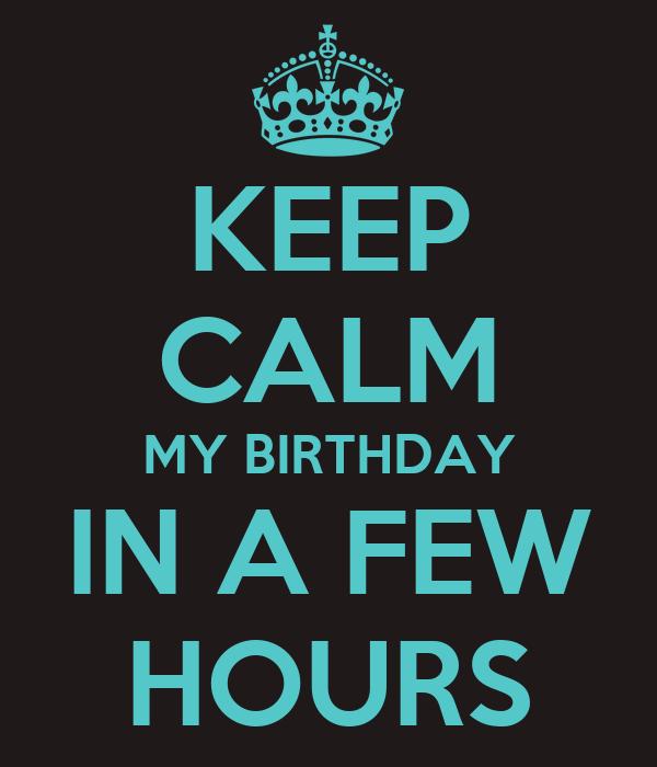 KEEP CALM MY BIRTHDAY IN A FEW HOURS