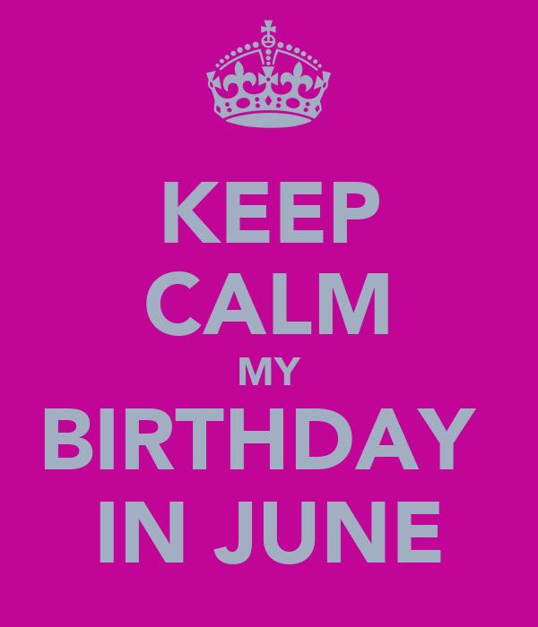 KEEP CALM MY BIRTHDAY  IN JUNE