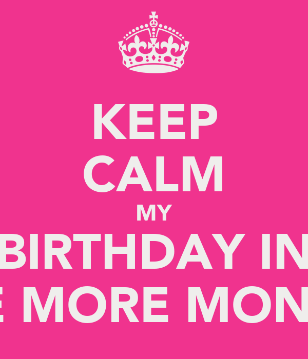 KEEP CALM MY BIRTHDAY IN ONE MORE MONTH !