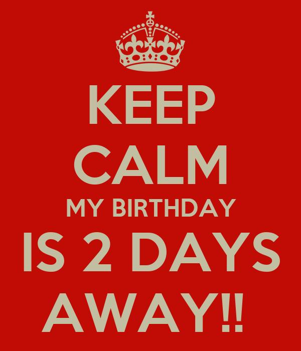 KEEP CALM MY BIRTHDAY IS 2 DAYS AWAY!!