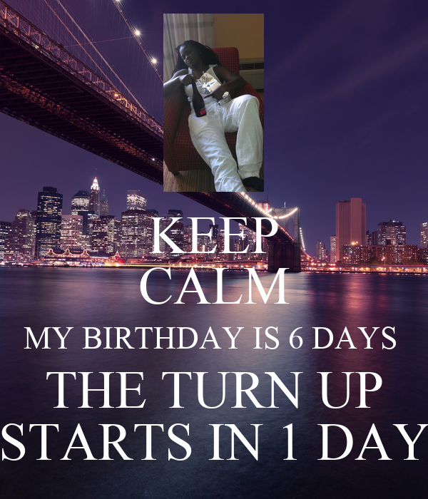 KEEP CALM MY BIRTHDAY IS 6 DAYS  THE TURN UP STARTS IN 1 DAY