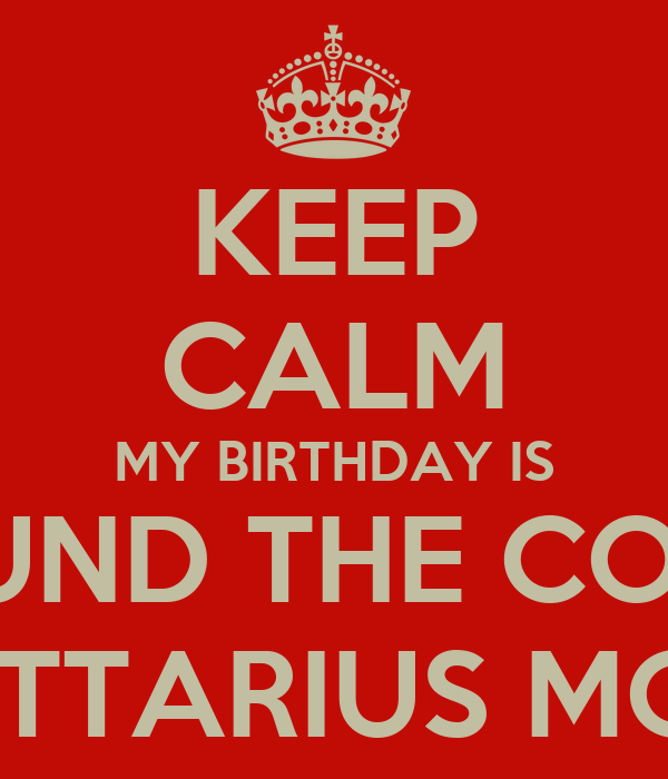 KEEP CALM MY BIRTHDAY IS AROUND THE CORNER SAGITTARIUS MONTH