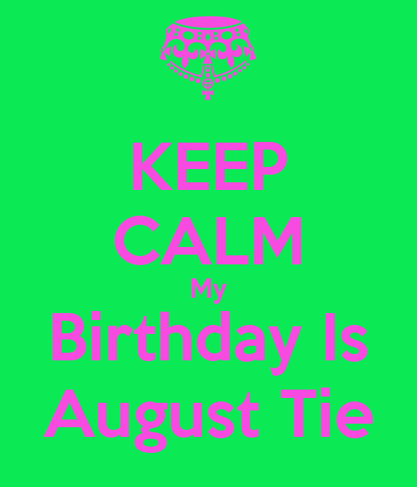 KEEP CALM My Birthday Is August Tie
