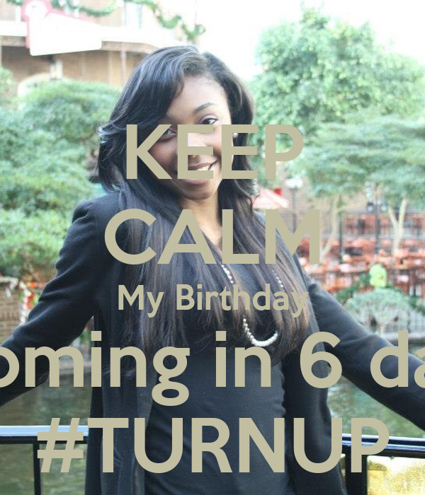 KEEP CALM My Birthday Is Coming in 6 days!!! #TURNUP