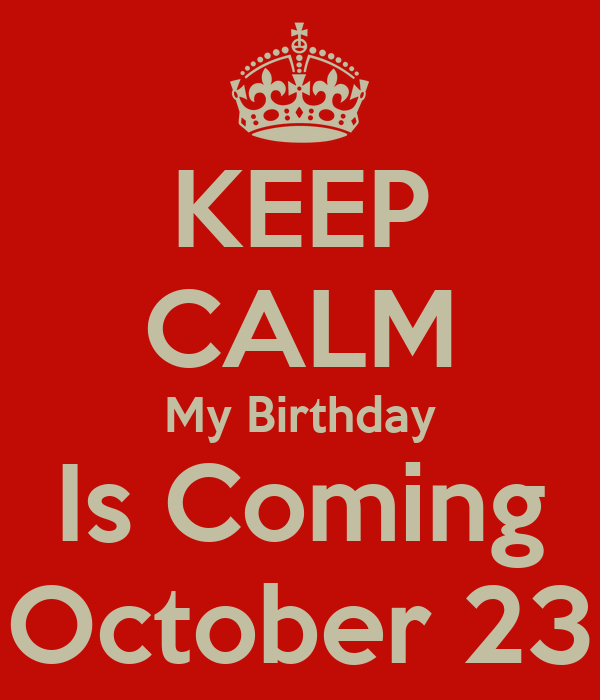 KEEP CALM My Birthday Is Coming October 23
