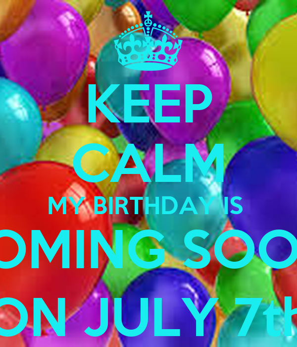 KEEP CALM MY BIRTHDAY IS  COMING SOON! (ON JULY 7th)