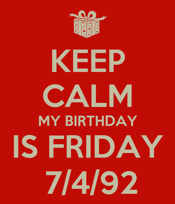 KEEP CALM MY BIRTHDAY IS FRIDAY  7/4/92